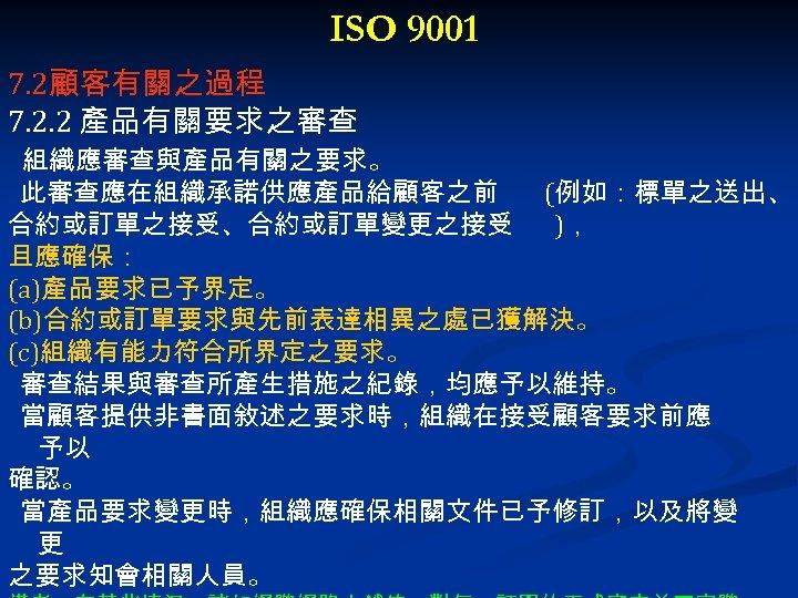 ISO 9001 7. 2顧客有關之過程 7. 2. 2 產品有關要求之審查 組織應審查與產品有關之要求。 此審查應在組織承諾供應產品給顧客之前 (例如:標單之送出、 合約或訂單之接受、合約或訂單變更之接受 ), 且應確保: