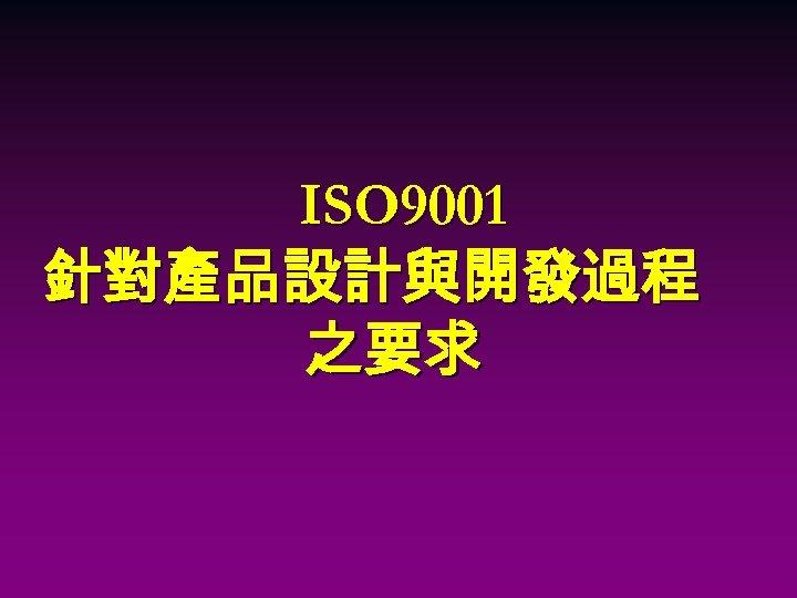 ISO 9001 針對產品設計與開發過程 之要求