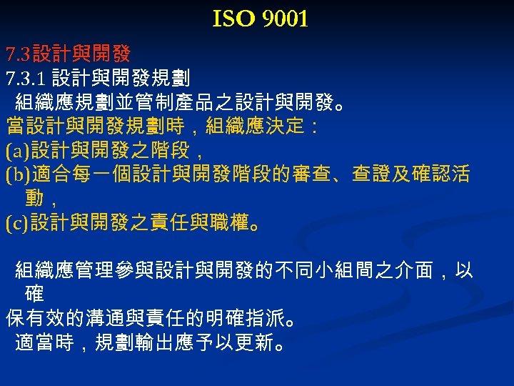 ISO 9001 7. 3設計與開發 7. 3. 1 設計與開發規劃 組織應規劃並管制產品之設計與開發。 當設計與開發規劃時,組織應決定: (a)設計與開發之階段, (b)適合每一個設計與開發階段的審查、查證及確認活 動, (c)設計與開發之責任與職權。