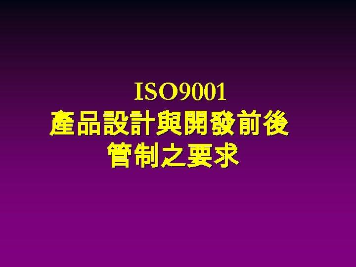 ISO 9001 產品設計與開發前後 管制之要求