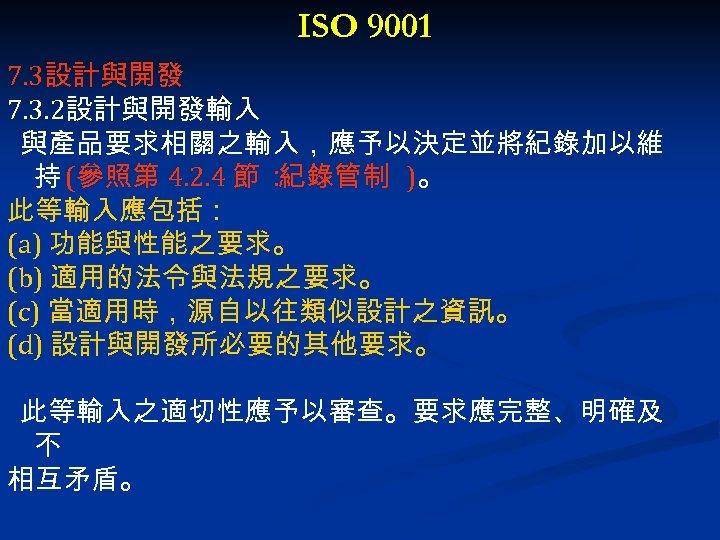 ISO 9001 7. 3設計與開發 7. 3. 2設計與開發輸入 與產品要求相關之輸入,應予以決定並將紀錄加以維 持 (參照第 4. 2. 4 節