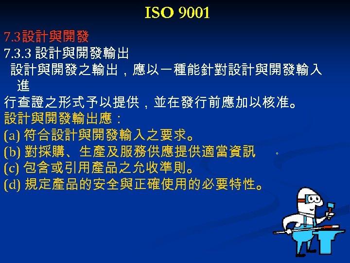 ISO 9001 7. 3設計與開發 7. 3. 3 設計與開發輸出 設計與開發之輸出,應以一種能針對設計與開發輸入 進 行查證之形式予以提供,並在發行前應加以核准。 設計與開發輸出應: (a) 符合設計與開發輸入之要求。