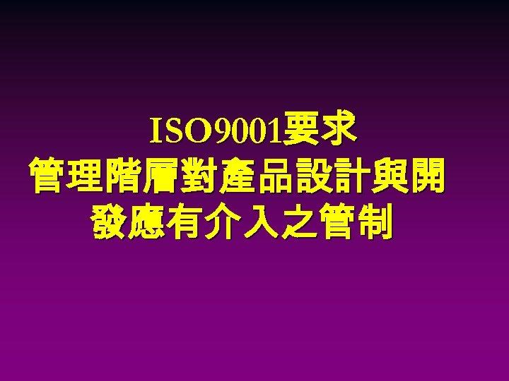 ISO 9001要求 管理階層對產品設計與開 發應有介入之管制