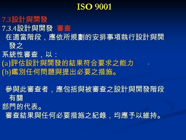 ISO 9001 7. 3設計與開發 7. 3. 4設計與開發 審查 在適當階段,應依所規劃的安排事項執行設計與開 發之 系統性審查,以: (a)評估設計與開發的結果符合要求之能力 。 (b)鑑別任何問題與提出必要之措施。