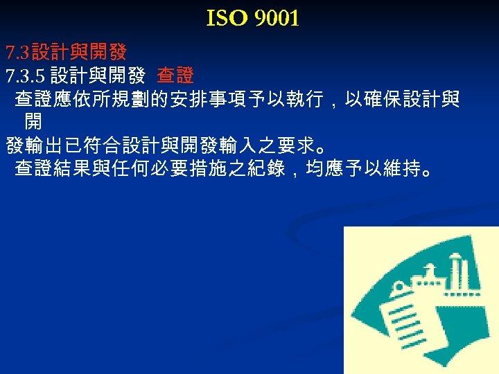 ISO 9001 7. 3設計與開發 7. 3. 5 設計與開發 查證 查證應依所規劃的安排事項予以執行,以確保設計與 開 發輸出已符合設計與開發輸入之要求。 查證結果與任何必要措施之紀錄,均應予以維持。