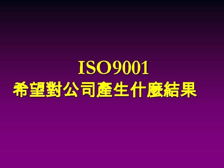 ISO 9001 希望對公司產生什麼結果