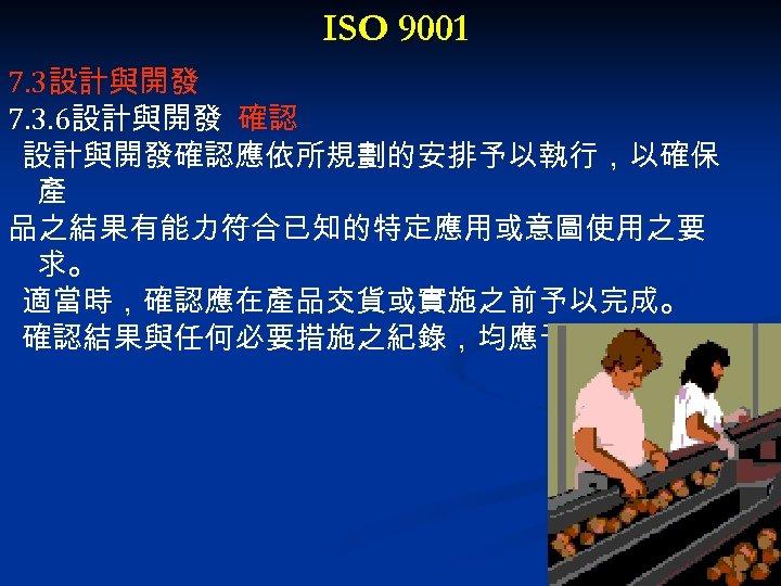 ISO 9001 7. 3設計與開發 7. 3. 6設計與開發 確認 設計與開發確認應依所規劃的安排予以執行,以確保 產 品之結果有能力符合已知的特定應用或意圖使用之要 求。 適當時,確認應在產品交貨或實施之前予以完成。 確認結果與任何必要措施之紀錄,均應予以維持。