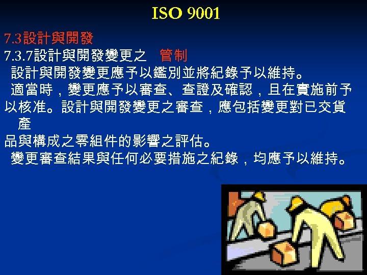 ISO 9001 7. 3設計與開發 7. 3. 7設計與開發變更之 管制 設計與開發變更應予以鑑別並將紀錄予以維持。 適當時,變更應予以審查、查證及確認,且在實施前予 以核准。設計與開發變更之審查,應包括變更對已交貨 產 品與構成之零組件的影響之評估。 變更審查結果與任何必要措施之紀錄,均應予以維持。