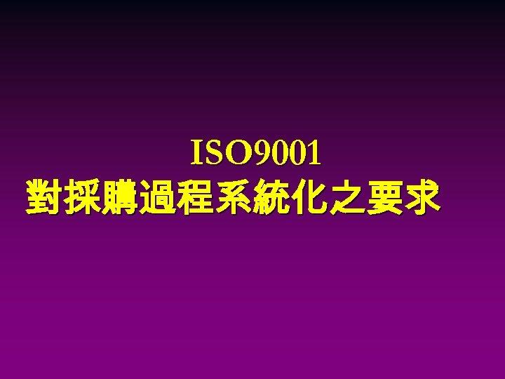 ISO 9001 對採購過程系統化之要求