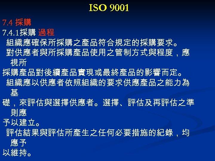 ISO 9001 7. 4 採購 7. 4. 1採購 過程 組織應確保所採購之產品符合規定的採購要求。 對供應者與所採購產品使用之管制方式與程度,應 視所 採購產品對後續產品實現或最終產品的影響而定。 組織應以供應者依照組織的要求供應產品之能力為
