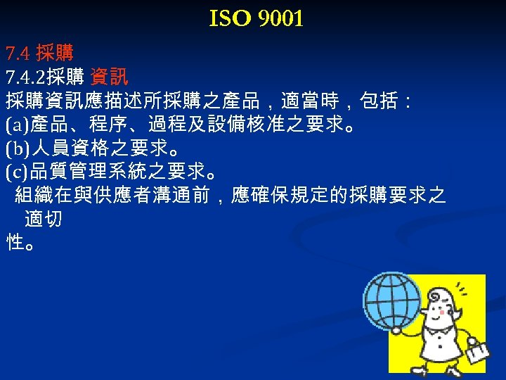 ISO 9001 7. 4 採購 7. 4. 2採購 資訊 採購資訊應描述所採購之產品,適當時,包括: (a)產品、程序、過程及設備核准之要求。 (b)人員資格之要求。 (c)品質管理系統之要求。 組織在與供應者溝通前,應確保規定的採購要求之