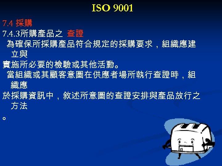 ISO 9001 7. 4 採購 7. 4. 3所購產品之 查證 為確保所採購產品符合規定的採購要求,組織應建 立與 實施所必要的檢驗或其他活動。 當組織或其顧客意圖在供應者場所執行查證時,組 織應