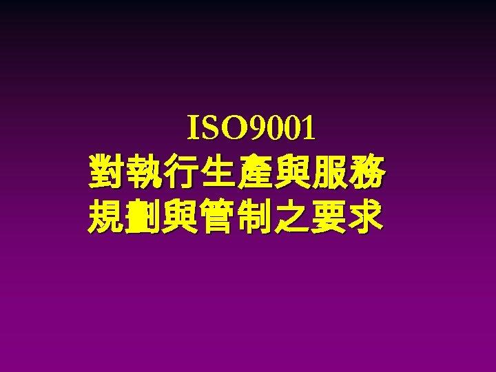 ISO 9001 對執行生產與服務 規劃與管制之要求