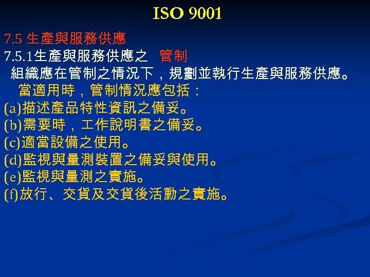 ISO 9001 7. 5 生產與服務供應 7. 5. 1生產與服務供應之 管制 組織應在管制之情況下,規劃並執行生產與服務供應。 當適用時,管制情況應包括: (a)描述產品特性資訊之備妥。 (b)需要時, 作說明書之備妥。