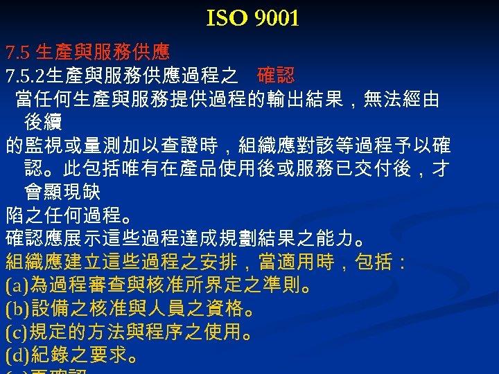 ISO 9001 7. 5 生產與服務供應 7. 5. 2生產與服務供應過程之 確認 當任何生產與服務提供過程的輸出結果,無法經由 後續 的監視或量測加以查證時,組織應對該等過程予以確 認。此包括唯有在產品使用後或服務已交付後,才 會顯現缺