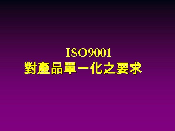 ISO 9001 對產品單一化之要求