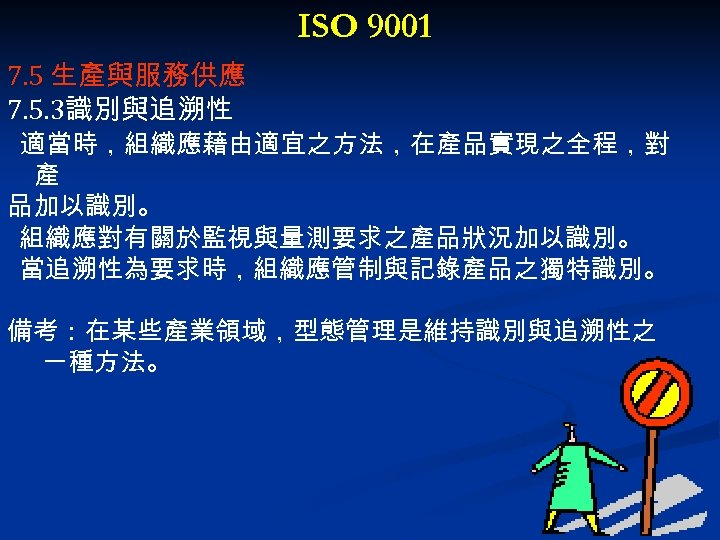 ISO 9001 7. 5 生產與服務供應 7. 5. 3識別與追溯性 適當時,組織應藉由適宜之方法,在產品實現之全程,對 產 品加以識別。 組織應對有關於監視與量測要求之產品狀況加以識別。 當追溯性為要求時,組織應管制與記錄產品之獨特識別。 備考:在某些產業領域,型態管理是維持識別與追溯性之