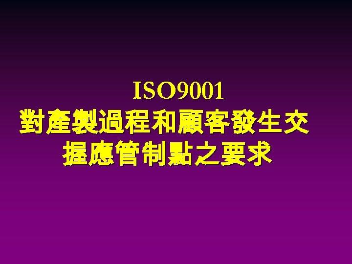 ISO 9001 對產製過程和顧客發生交 握應管制點之要求