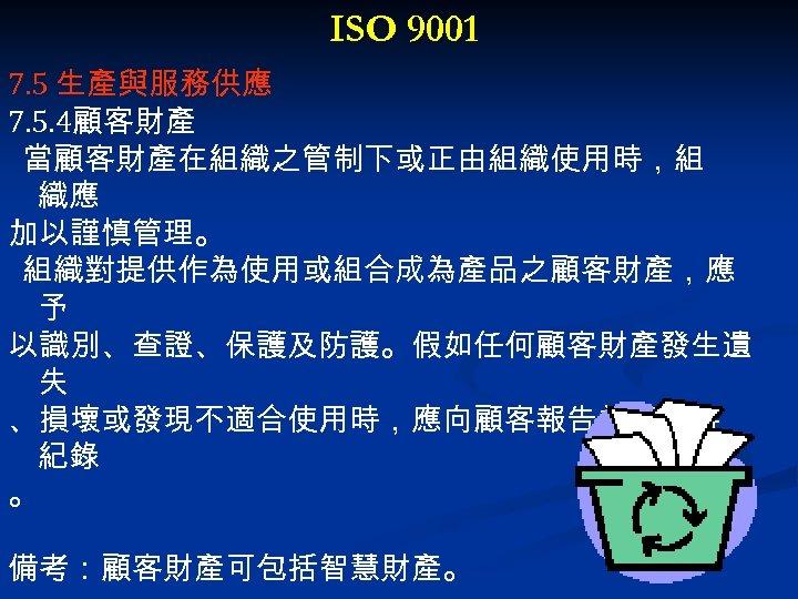 ISO 9001 7. 5 生產與服務供應 7. 5. 4顧客財產 當顧客財產在組織之管制下或正由組織使用時,組 織應 加以謹慎管理。 組織對提供作為使用或組合成為產品之顧客財產,應 予 以識別、查證、保護及防護。假如任何顧客財產發生遺