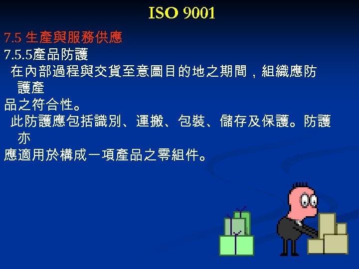 ISO 9001 7. 5 生產與服務供應 7. 5. 5產品防護 在內部過程與交貨至意圖目的地之期間,組織應防 護產 品之符合性。 此防護應包括識別、運搬、包裝、儲存及保護。防護 亦 應適用於構成一項產品之零組件。