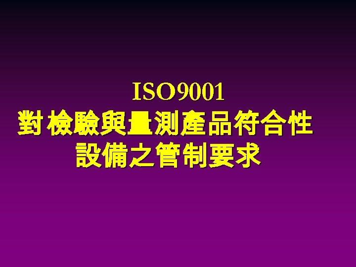 ISO 9001 對 檢驗與量測產品符合性 設備之管制要求