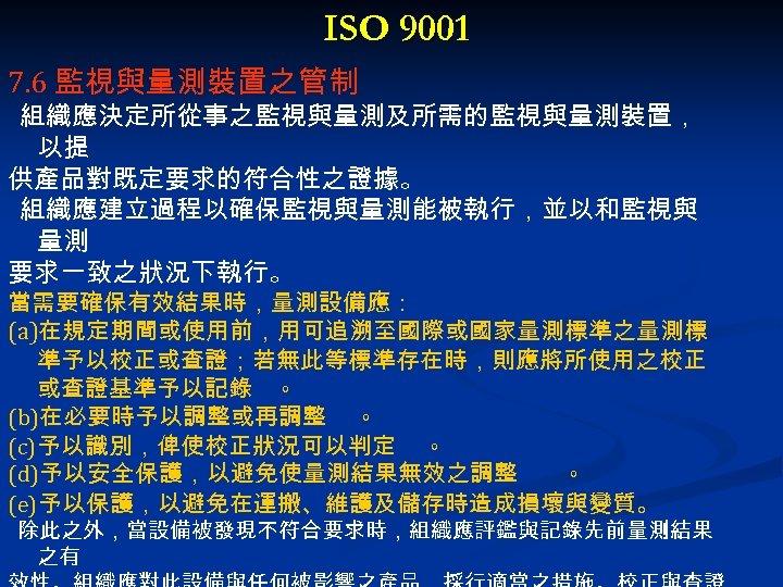 ISO 9001 7. 6 監視與量測裝置之管制 組織應決定所從事之監視與量測及所需的監視與量測裝置, 以提 供產品對既定要求的符合性之證據。 組織應建立過程以確保監視與量測能被執行,並以和監視與 量測 要求一致之狀況下執行。 當需要確保有效結果時,量測設備應: (a)在規定期間或使用前,用可追溯至國際或國家量測標準之量測標 準予以校正或查證;若無此等標準存在時,則應將所使用之校正