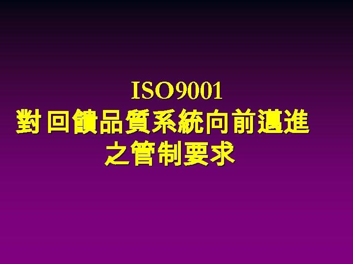 ISO 9001 對 回饋品質系統向前邁進 之管制要求