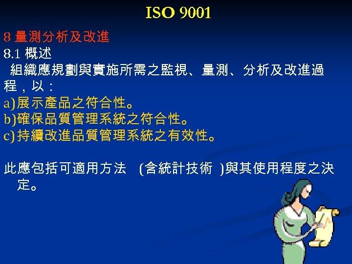ISO 9001 8 量測分析及改進 8. 1 概述 組織應規劃與實施所需之監視、量測、分析及改進過 程,以: a) 展示產品之符合性。 b)確保品質管理系統之符合性。 c) 持續改進品質管理系統之有效性。