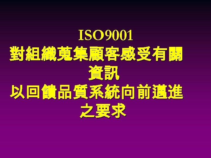 ISO 9001 對組織蒐集顧客感受有關 資訊 以回饋品質系統向前邁進 之要求