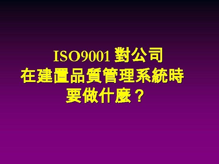 ISO 9001 對公司 在建置品質管理系統時 要做什麼?