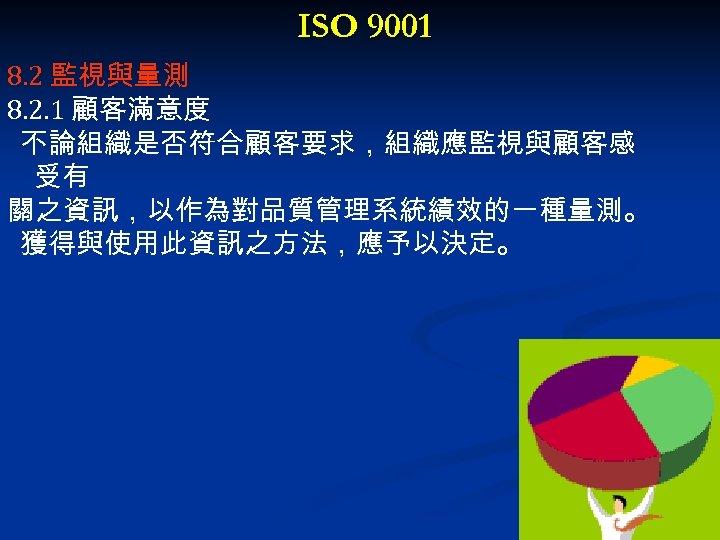 ISO 9001 8. 2 監視與量測 8. 2. 1 顧客滿意度 不論組織是否符合顧客要求,組織應監視與顧客感 受有 關之資訊,以作為對品質管理系統績效的一種量測。 獲得與使用此資訊之方法,應予以決定。