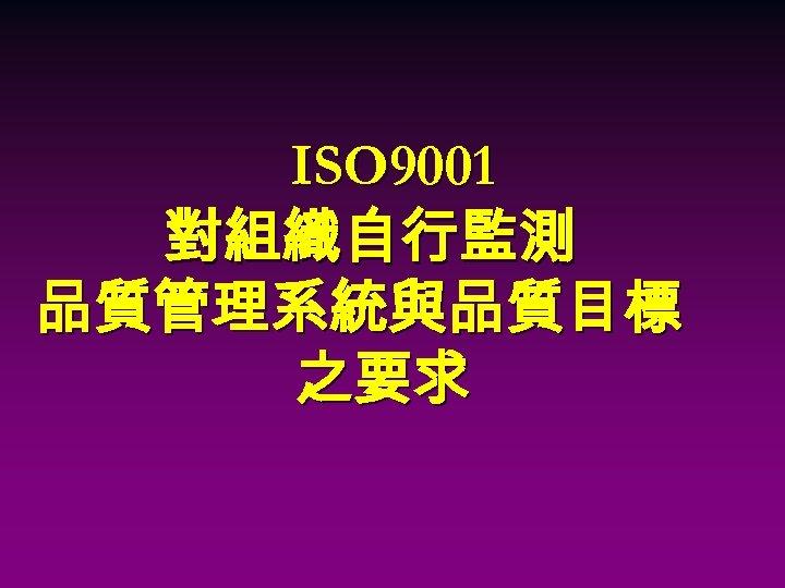 ISO 9001 對組織自行監測 品質管理系統與品質目標 之要求