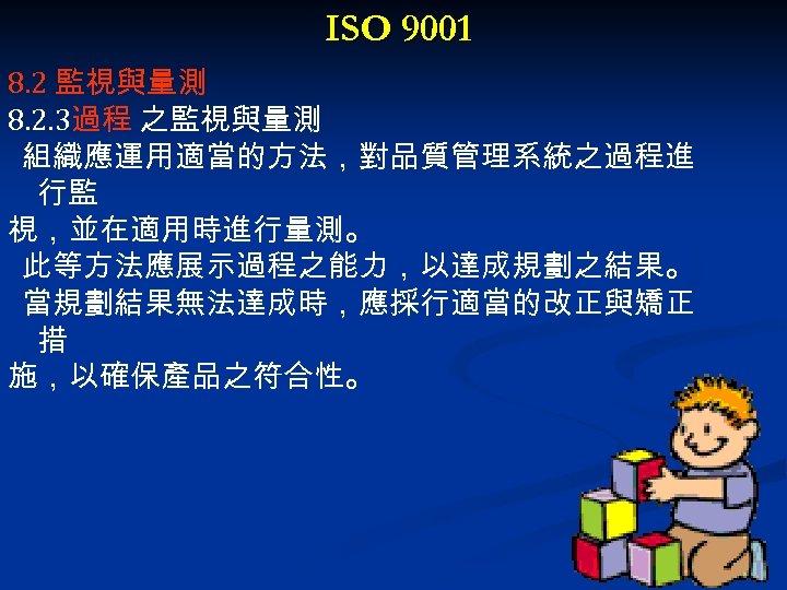 ISO 9001 8. 2 監視與量測 8. 2. 3過程 之監視與量測 組織應運用適當的方法,對品質管理系統之過程進 行監 視,並在適用時進行量測。 此等方法應展示過程之能力,以達成規劃之結果。 當規劃結果無法達成時,應採行適當的改正與矯正