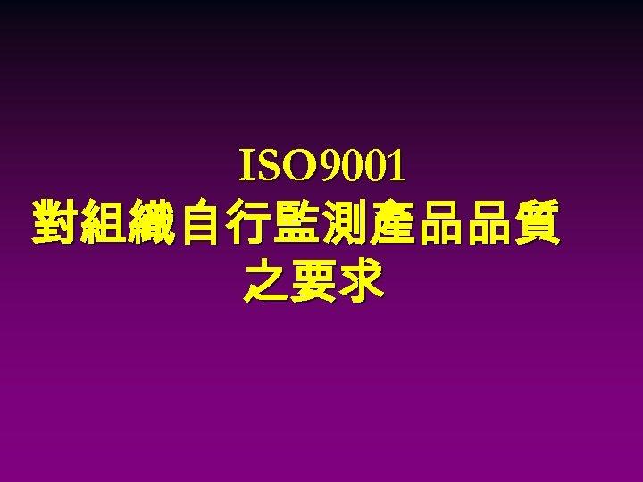 ISO 9001 對組織自行監測產品品質 之要求