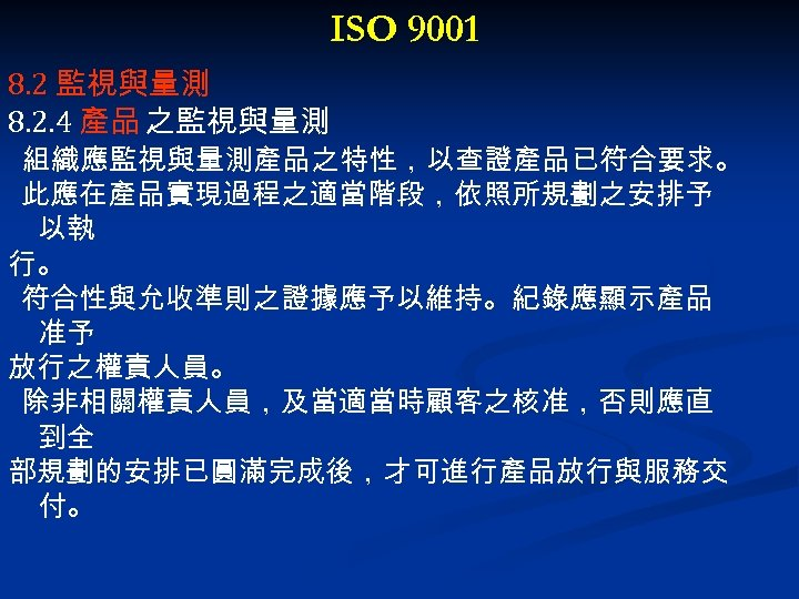 ISO 9001 8. 2 監視與量測 8. 2. 4 產品 之監視與量測 組織應監視與量測產品之特性,以查證產品已符合要求。 此應在產品實現過程之適當階段,依照所規劃之安排予 以執 行。
