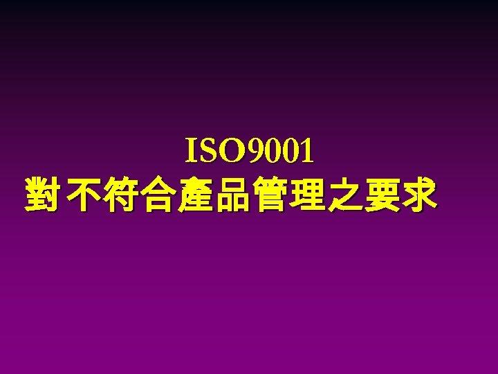 ISO 9001 對 不符合產品管理之要求