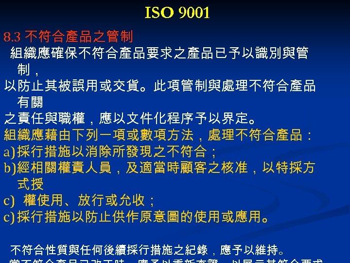 ISO 9001 8. 3 不符合產品之管制 組織應確保不符合產品要求之產品已予以識別與管 制, 以防止其被誤用或交貨。此項管制與處理不符合產品 有關 之責任與職權,應以文件化程序予以界定。 組織應藉由下列一項或數項方法,處理不符合產品: a) 採行措施以消除所發現之不符合; b)經相關權責人員,及適當時顧客之核准,以特採方