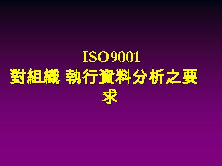 ISO 9001 對組織 執行資料分析之要 求
