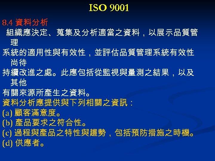 ISO 9001 8. 4 資料分析 組織應決定、蒐集及分析適當之資料,以展示品質管 理 系統的適用性與有效性,並評估品質管理系統有效性 尚待 持續改進之處。此應包括從監視與量測之結果,以及 其他 有關來源所產生之資料。 資料分析應提供與下列相關之資訊: (a)