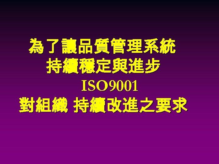 為了讓品質管理系統 持續穩定與進步 ISO 9001 對組織 持續改進之要求