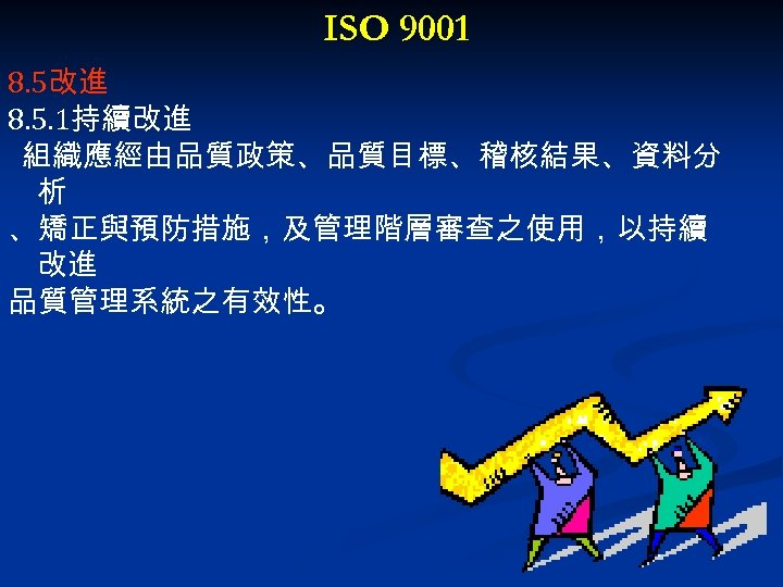 ISO 9001 8. 5改進 8. 5. 1持續改進 組織應經由品質政策、品質目標、稽核結果、資料分 析 、矯正與預防措施,及管理階層審查之使用,以持續 改進 品質管理系統之有效性。