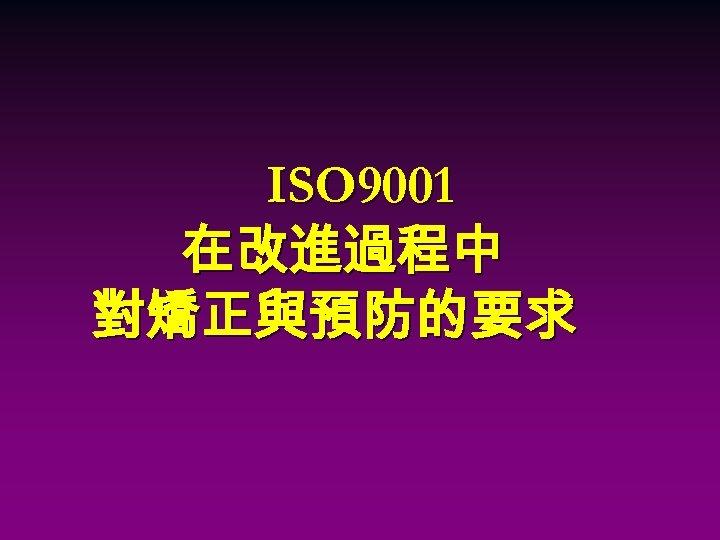 ISO 9001 在改進過程中 對矯正與預防的要求