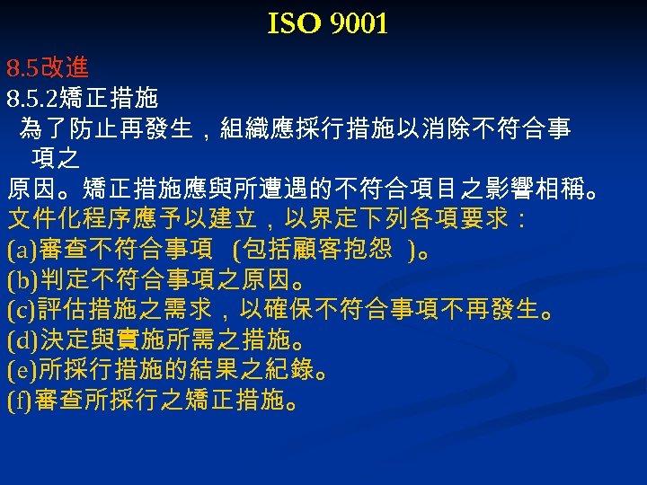 ISO 9001 8. 5改進 8. 5. 2矯正措施 為了防止再發生,組織應採行措施以消除不符合事 項之 原因。矯正措施應與所遭遇的不符合項目之影響相稱。 文件化程序應予以建立,以界定下列各項要求: (a)審查不符合事項 (包括顧客抱怨 )。