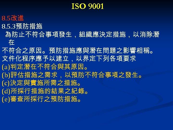 ISO 9001 8. 5改進 8. 5. 3預防措施 為防止不符合事項發生,組織應決定措施,以消除潛 在 不符合之原因。預防措施應與潛在問題之影響相稱。 文件化程序應予以建立,以界定下列各項要求 (a)判定潛在不符合與其原因。 (b)評估措施之需求,以預防不符合事項之發生。 (c)決定與實施所需之措施。
