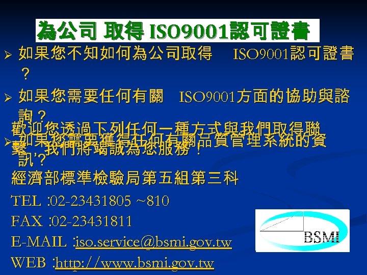 為公司 取得 ISO 9001認可證書 如果您不知如何為公司取得 ISO 9001認可證書 ? Ø 如果您需要任何有關 ISO 9001方面的協助與諮 詢? 歡迎您透過下列任何一種方式與我們取得聯