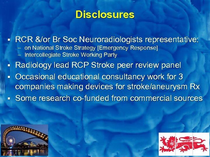 Slide 2 Disclosures § RCR &/or Br Soc Neuroradiologists representative: – on National Stroke