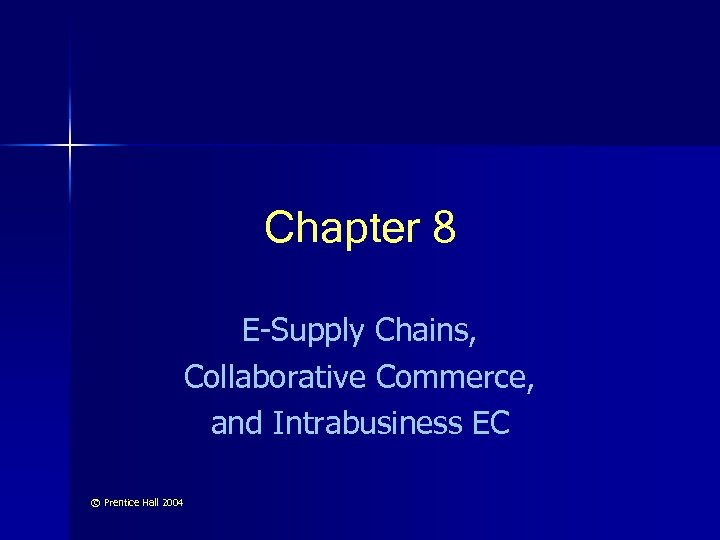 Chapter 8 E-Supply Chains, Collaborative Commerce, and Intrabusiness EC © Prentice Hall 2004