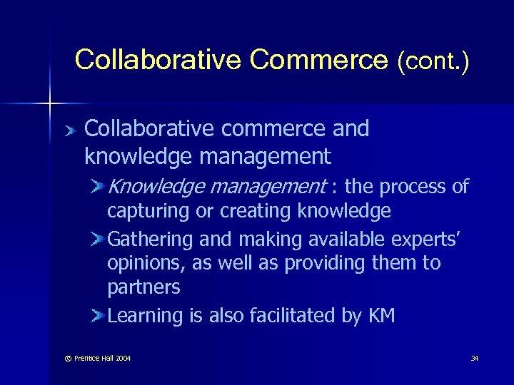 Collaborative Commerce (cont. ) Collaborative commerce and knowledge management Knowledge management : the process
