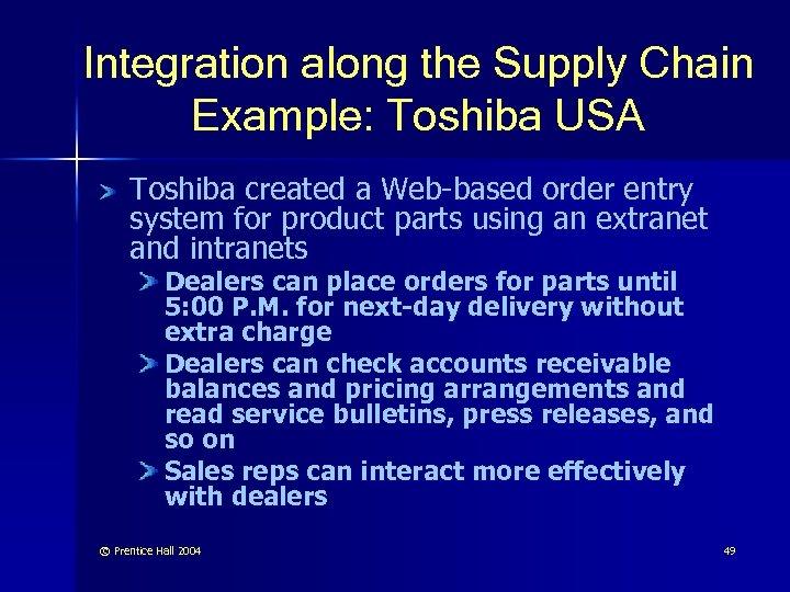 Integration along the Supply Chain Example: Toshiba USA Toshiba created a Web-based order entry