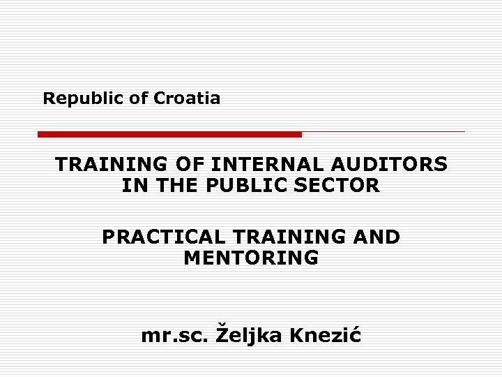 Republic of Croatia TRAINING OF INTERNAL AUDITORS IN THE PUBLIC SECTOR PRACTICAL TRAINING AND